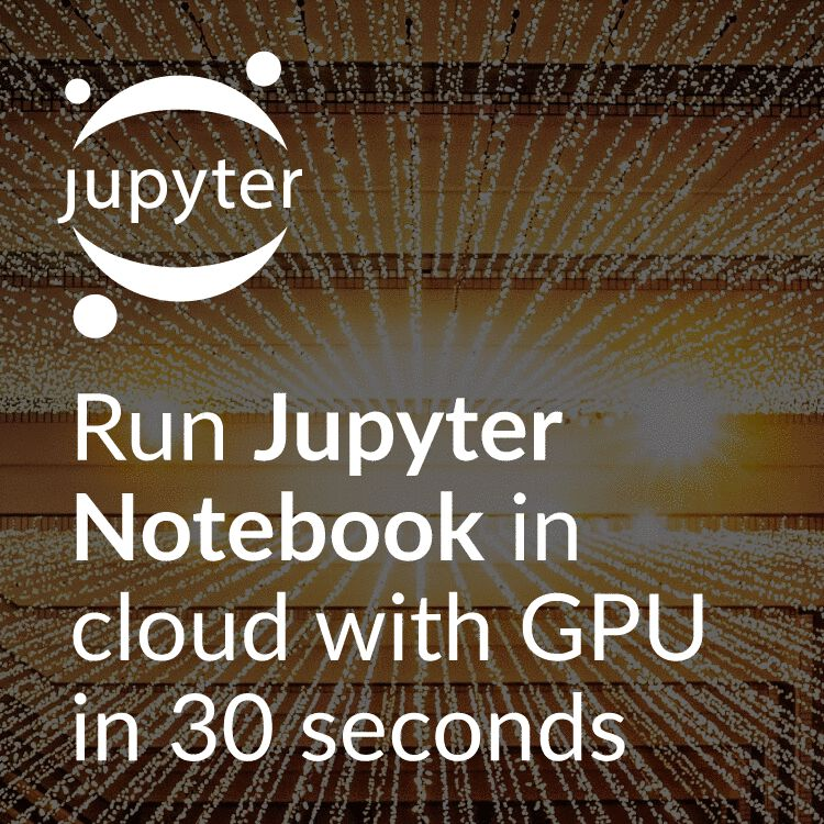 Running Jupyter Notebook in cloud with GPU in 30 seconds
